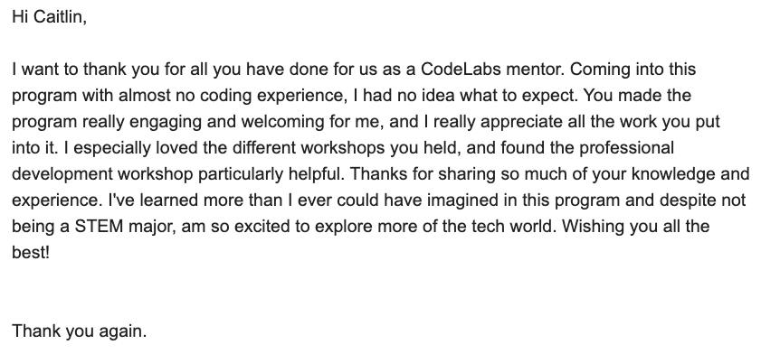 Email image with text from a student thanking Caitlin for all her help making the program engaging and welcoming. The student also mentions that her professional workshops were very helpful and that they are excited to explore tech because of their experience.